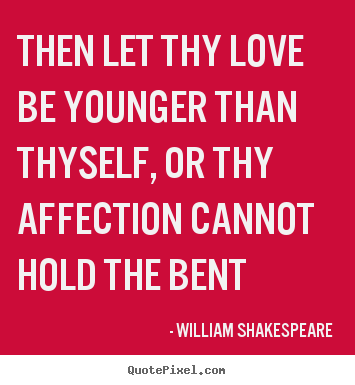Love quote - Then let thy love be younger than thyself, or thy affection cannot..