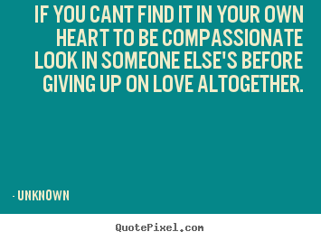Make personalized picture quotes about love - If you cant find it in your own heart to be compassionate look..