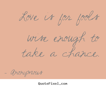 Make picture quote about love - Love is for fools wise enough to take a chance.