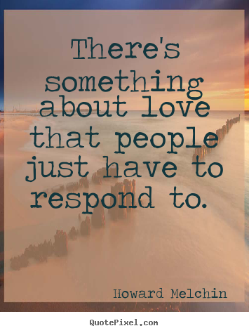 There's something about love that people just have to respond.. Howard Melchin best love quote