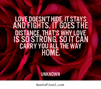 Unknown image quotes - Love doesn't hide. it stays and fights. it goes the distance,.. - Love quotes