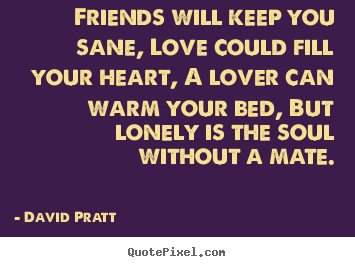 Create custom picture quotes about love - Friends will keep you sane, love could fill your..