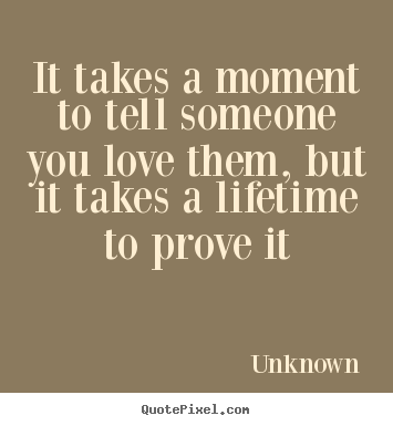 Quotes about love - It takes a moment to tell someone you love them, but..