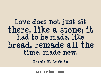 Quote about love - Love does not just sit there, like a stone; it..