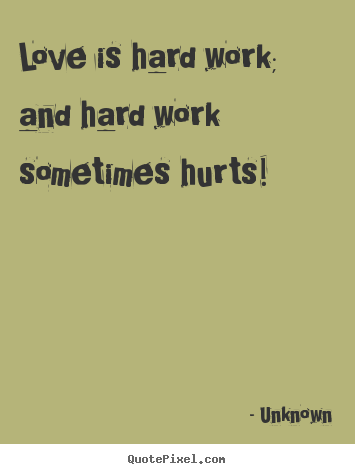 Unknown poster quotes - Love is hard work; and hard work sometimes hurts! - Love quotes
