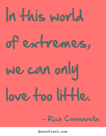 Rich Cannarella picture quotes - In this world of extremes, we can only love too little. - Love quotes