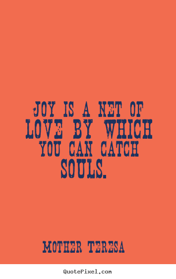 Quotes about love - Joy is a net of love by which you can catch souls.