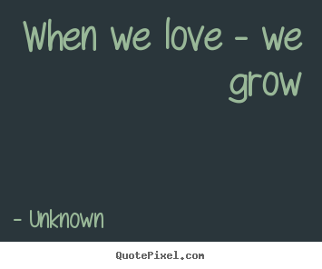 Love quote - When we love - we grow