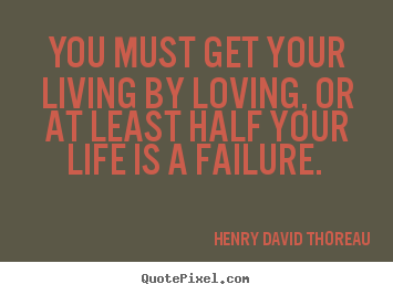 Henry David Thoreau image quote - You must get your living by loving, or at least half your life.. - Love quotes