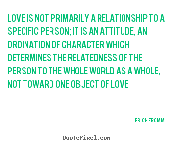 Love sayings - Love is not primarily a relationship to a specific person; it is an attitude,..