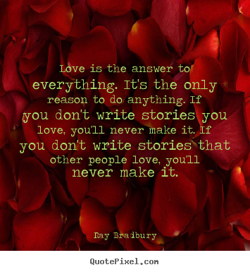 Love quote - Love is the answer to everything. it's the only reason to do anything...