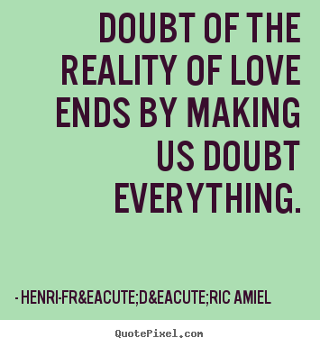 Doubt of the reality of love ends by making us doubt everything. Henri-Frédéric Amiel greatest love quote