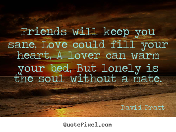 Make personalized picture quote about love - Friends will keep you sane, love could fill your heart,..