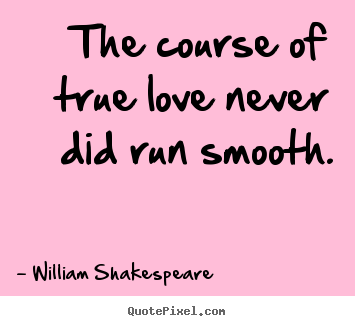 Quotes about love - The course of true love never did run smooth.