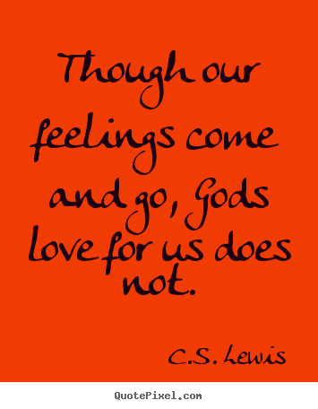 Though our feelings come and go, gods love.. C.S. Lewis greatest love quotes