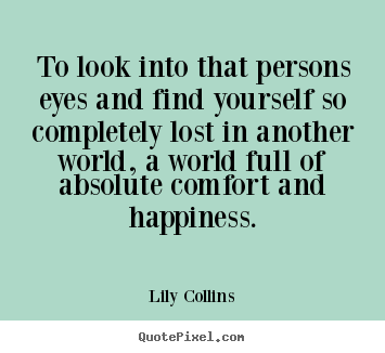 Lily Collins picture quotes - To look into that persons eyes and find yourself.. - Love quote