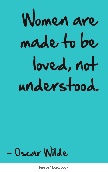 Oscar Wilde picture quote - Women are made to be loved, not understood. - Love quotes