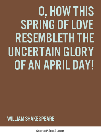 Create custom picture quote about love - O, how this spring of love resembleth the uncertain..