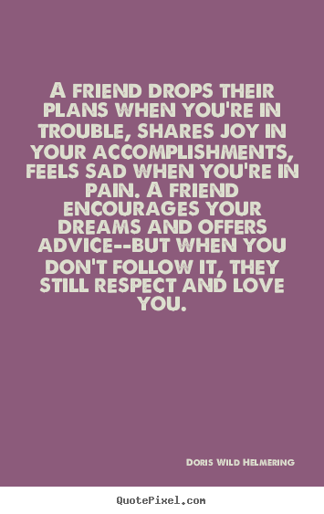 Quotes about love - A friend drops their plans when you're in trouble, shares joy in your..
