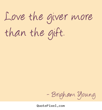 Quote about love - Love the giver more than the gift.