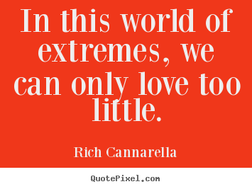 Love quotes - In this world of extremes, we can only love too..