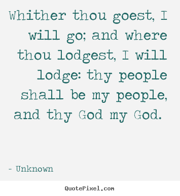 Design custom picture quotes about love - Whither thou goest, i will go; and where thou lodgest,..