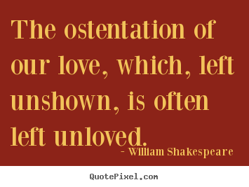 Create your own picture quotes about love - The ostentation of our love, which, left unshown,..