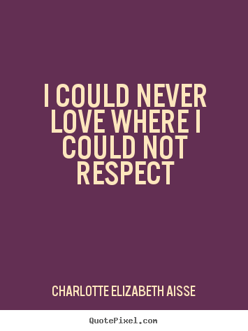 I could never love where i could not respect Charlotte Elizabeth Aisse  love quotes