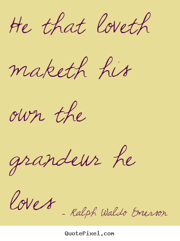 Quotes about love - He that loveth maketh his own the grandeur he loves