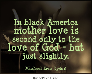 Michael Eric Dyson picture quotes - In black america mother love is second only to.. - Love quote