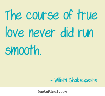 William Shakespeare  picture quotes - The course of true love never did run smooth. - Love quote