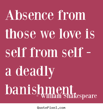 Quote about love - Absence from those we love is self from self - a deadly banishment.