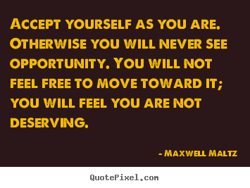 Maxwell Maltz picture quotes - Accept yourself as you are. otherwise you will never see.. - Love quote
