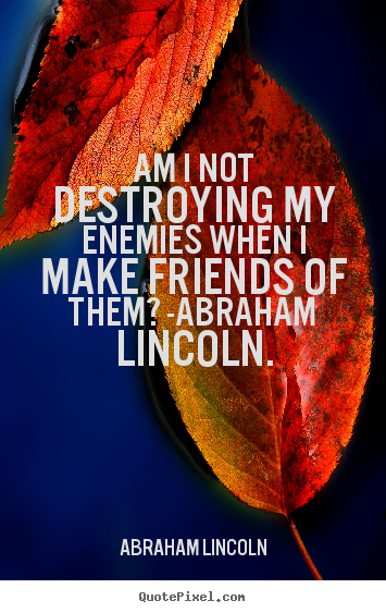 Quote about love - Am i not destroying my enemies when i make friends of them? -abraham..