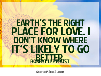 Earth's the right place for love. i don't know where it's likely to.. Robert Lee Frost  love quote