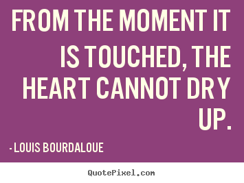 Louis Bourdaloue picture quote - From the moment it is touched, the heart cannot dry up. - Love quotes