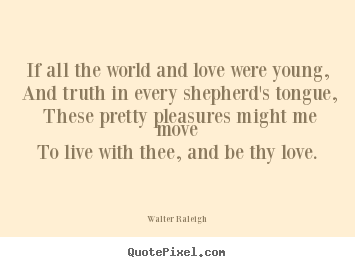If all the world and love were young, and truth in.. Walter Raleigh best love quotes