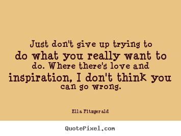 Just don't give up trying to do what you really want to do. where.. Ella Fitzgerald good love quotes