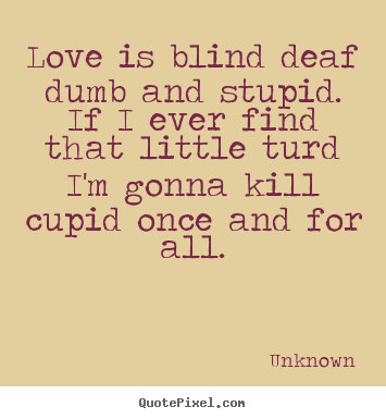 Love is blind deaf dumb and stupid. if i ever find that little.. Unknown best love quotes