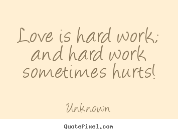 Unknown image quotes - Love is hard work; and hard work sometimes hurts! - Love quote