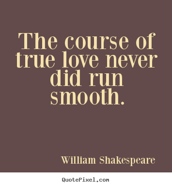 Make picture quotes about love - The course of true love never did run smooth.