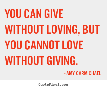 You can give without loving, but you cannot love without giving. Amy Carmichael best love quotes