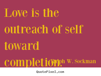 Love quote - Love is the outreach of self toward completion.