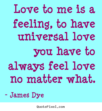 Love to me is a feeling, to have universal love you have to.. James Dye great love quote