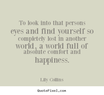 Design picture quotes about love - To look into that persons eyes and find yourself so completely..