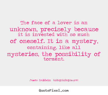 James Baldwin    (more) picture quote - The face of a lover is an unknown, precisely because it is.. - Love quotes