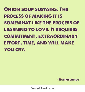 Ronni Lundy picture quotes - Onion soup sustains. the process of making.. - Love quotes