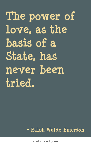 Ralph Waldo Emerson photo quote - The power of love, as the basis of a state, has never been tried... - Love quotes