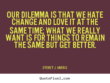 Our dilemma is that we hate change and love it at the same time; what.. Sydney J. Harris popular love sayings