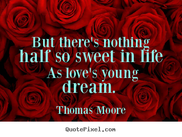 Thomas Moore picture sayings - But there's nothing half so sweet in life as love's young dream.  - Love quotes
